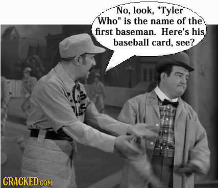 No, look, Tyler Who is the name of the first baseman. Here's his baseball card, see? CRACKEDC COM
