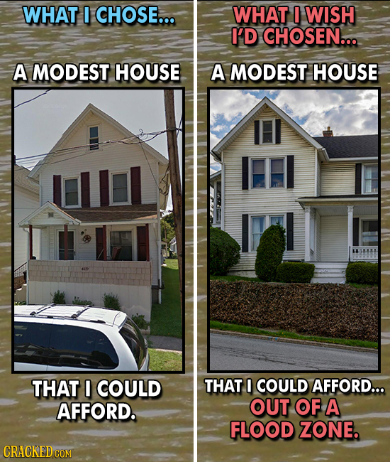 WHAT CHOSE... WHAT WISH I'D CHOSEN... A MODEST HOUSE A MODEST HOUSE THAT I COULD THAT I COULD AFFORD... AFFORD. OUT OF A FLOOD ZONE. CRACKED COM