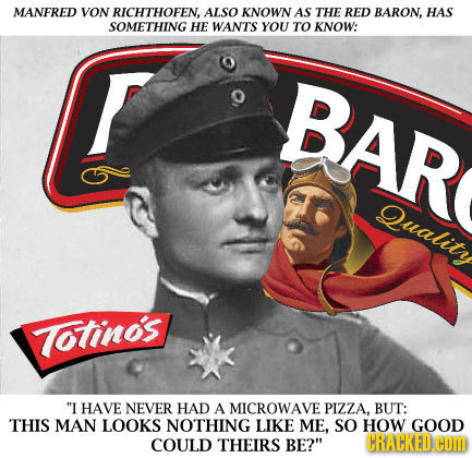 MANFRED VON RICHTHOFEN, ALSO KNOWN AS THE RED BARON, HAS SOMETHING HE WANTS YOU TO KNOW: BAR Quality Totinos I HAVE NEVER HAD A MICROWAVE PIZZA, BUT:
