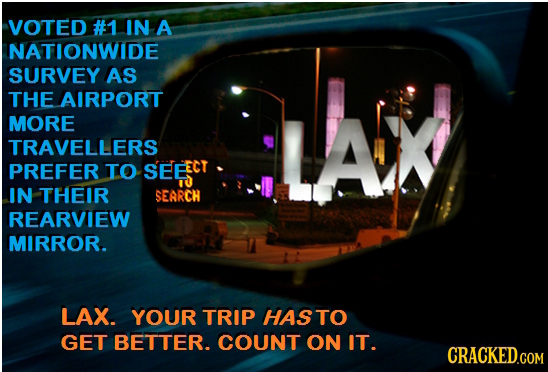 VOTED #1 IN A NATIONWIDE SURVEY AS THE AIRPORT MORE TRAVELLERS PREFER TO SEEEC IN THEIR SEARCH REARVIEW MIRROR. LAX. YOUR TRIP HASTO GET BETTER. COUNT