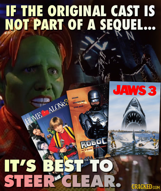 IF THE ORIGINAL CAST IS NOT PART OF A SEQUEL... JAWS3 CRaN# CUaPr WAR ALONe3 creut HOME ROBOC IT'S BEST TO STEER CLEAR. CRACKED.COM
