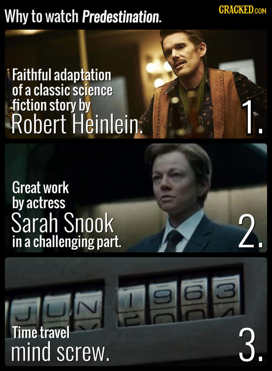 Why to watch Predestination. CRACKED.COM Faithful adaptation of a classic science fiction story by 1. Robert Heinlein. Great work by actress Sarah Sno