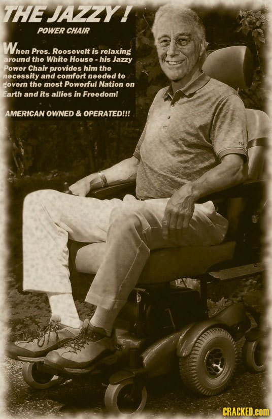 THEJAZZY! POWER CHAIR When Pres. Roosevelt is relaxing around the White House his Jazzy Power Chair provides him the necessity and comfort needed to g