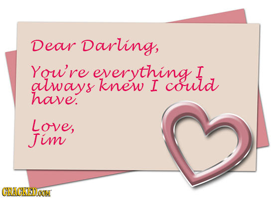 Dear Darling, You're everything I always knew I could have. Love, Jim CRACKEDOON