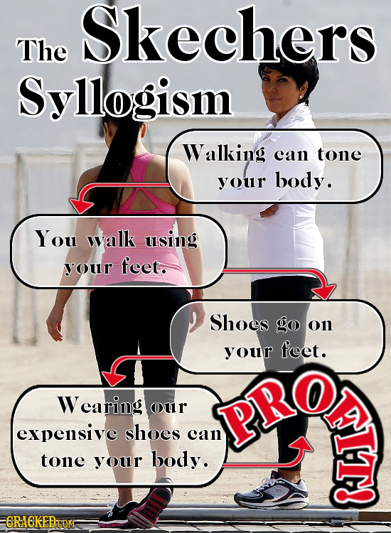 skechers The Syllogism Walking can tone your body. You walk using your feet. Shoes go on your feet. Wearing our PRO expensive shoes can A tone your bo
