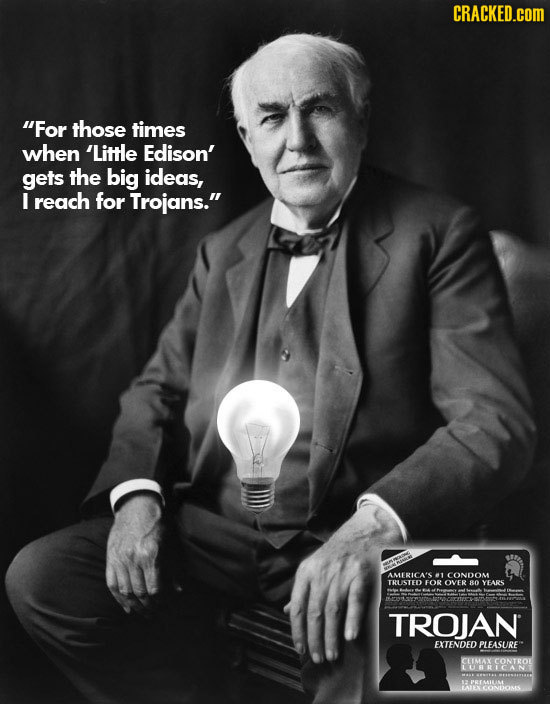 CRACKED.COM For those times when 'Little Edison' gets the big ideas, I reach for Trojans. AMERICA'S 1 CONDOM TRUSTED FOR OVER 80 YEARS TROJAN EXTEND