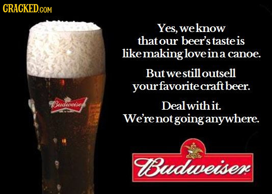 Yes, weknow that our beer's taste is likemakingloveinacano a canoe. But we still outsell rfavorite craftbeer. Budwiset Deal withit. We'renot going any