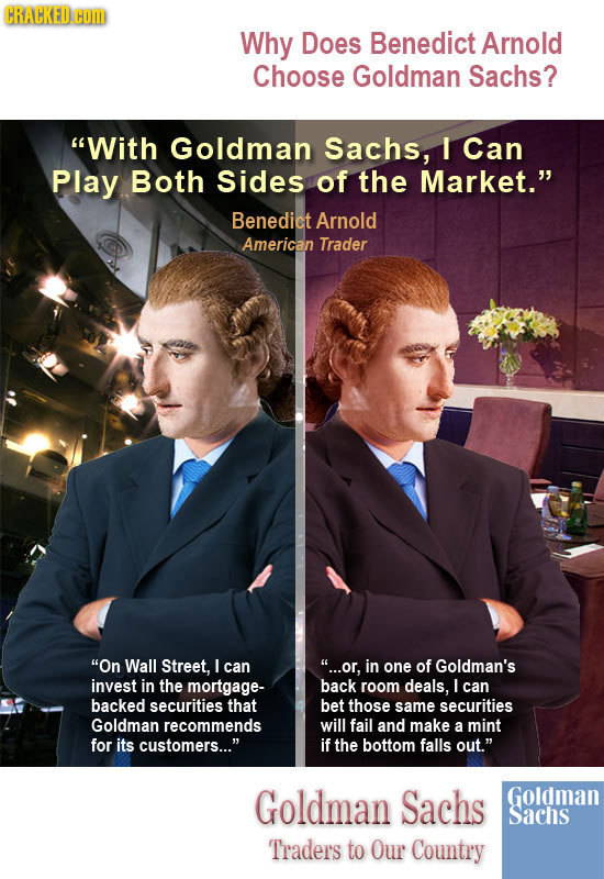 CRACKED COM Why Does Benedict Arnold Choose Goldman Sachs? With Goldman Sachs, I Can Play Both sides of the Market. Benedict Arnold American Trader