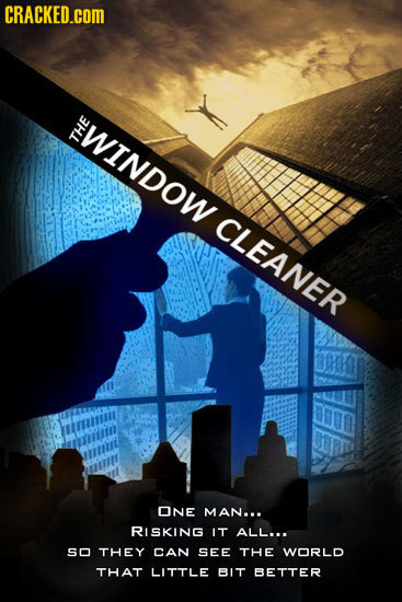 CRACKED.cOM WINDOW THE CLEANEP ONE MAN... RISKING IT ALL... SO THEY CAN SEE THE WORLD THAT LITTLE BIT BETTER