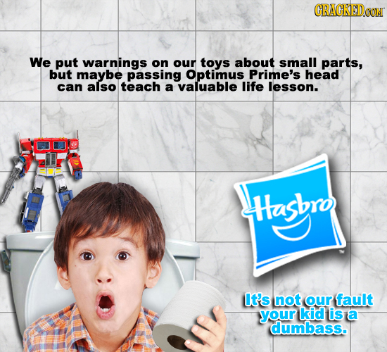 CRAGREDO We put warnings on our toys about small parts, but maybe passing Optimus Prime's head can also teach a valuable life lesson. Hashro It's not