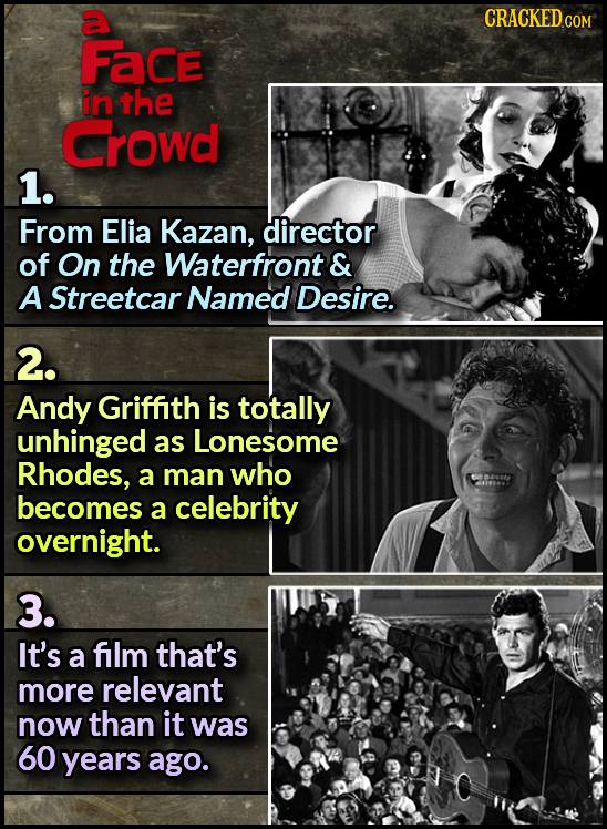 a CRACKED Face in the Crowd 1. From Elia Kazan, director of On the Waterfront & A Streetcar Named Desire. 2. Andy Griffith is totally unhinged as Lone