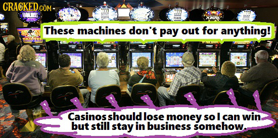 CRACKEDcO COM OMPEW These machines don't pay out for anything! Casinos should lose money so I can win but still stay in business somehow.
