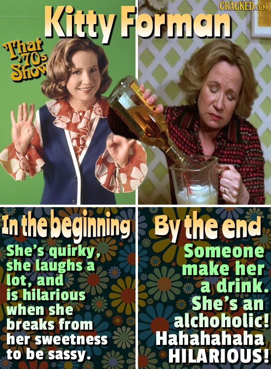 Kitty Forman CRACKEDOON Thaf 70 Show In the begining By the end She's quirky, Someone she laughs a make her lot, and a drink. is hilarious She's when