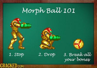 Morph Ball 101 1. stop 2. Drop 3. Break aul your bones
