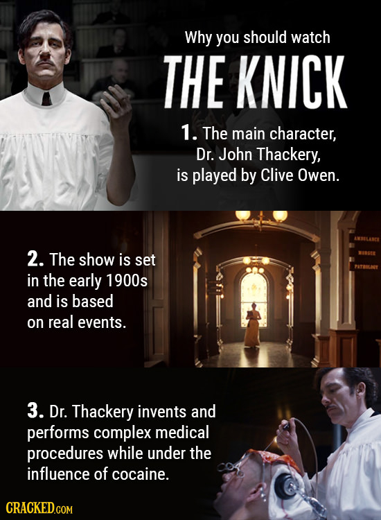 Why you should watch THE KNICK 1. The main character, Dr. John Thackery, is played by Clive Owen. 2. The show is set in the early 1900s and is based o