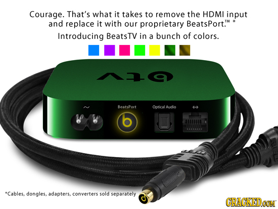 Courage. That's what it takes to remove the HDMI input and replace it with our proprietary BeatsPort.T Introducing BeatsTV in a bunch of colors. Beats