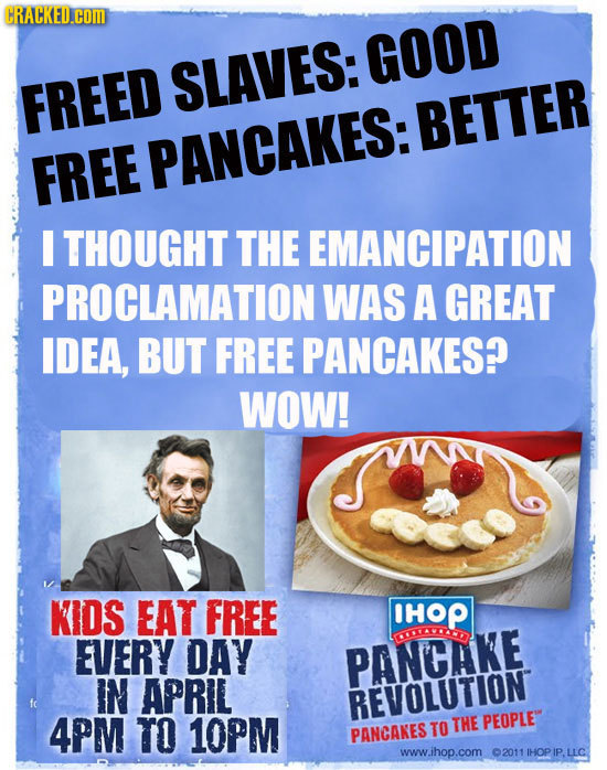CRACKED.COM GOOD SLAVES: FREED BETTER FREE PANCAKES: I THOUGHT THE EMANCIPATION PROCLAMATION WAS A GREAT IDEA, BUT FREE PANCAKES? WOW! KIDS EAT FREE H