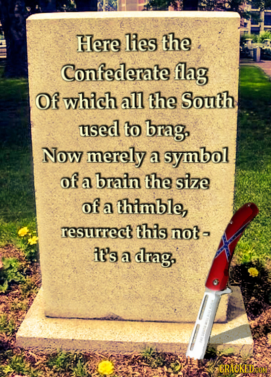 Here lies the Confederate flag Of which all the South used to brag, Now merely a symbol of a brain the size of a thimble, resurrect this nota it's a d