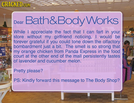 CRACKEDcO COM Bath& Body Works Dear While appreciate the fact that I can fart in your store without my girlfriend noticing, I would be forever gratefu