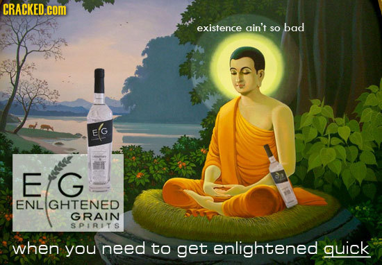 CRACKED.COM existence ain't bad so E G a ENL GHTENED GRAIN SPIRITS when you need to get enlightened quick