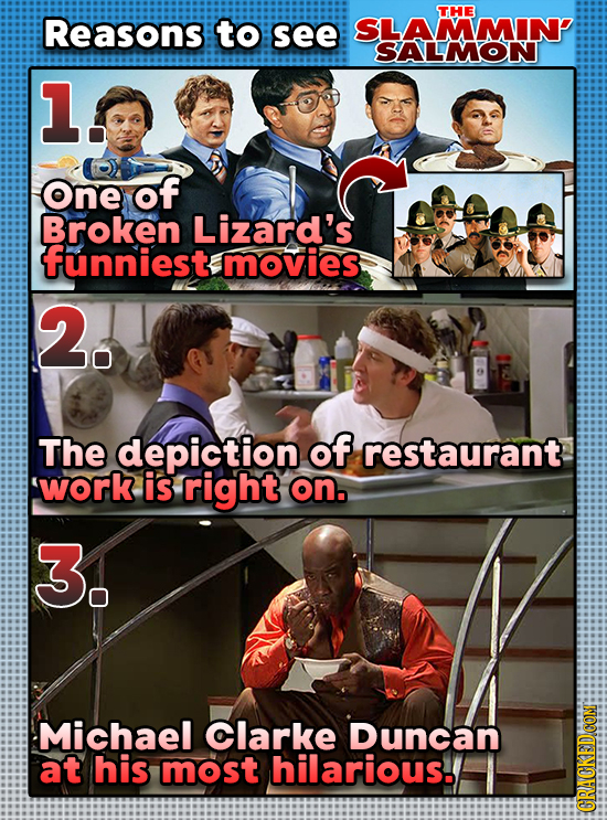 THE Reasons to see SLAMMINP SALMON 1. One of Broken Lizard's funniest movies 2. The depiction of restaurant work is right on. 3. Michael Clarke Duncan