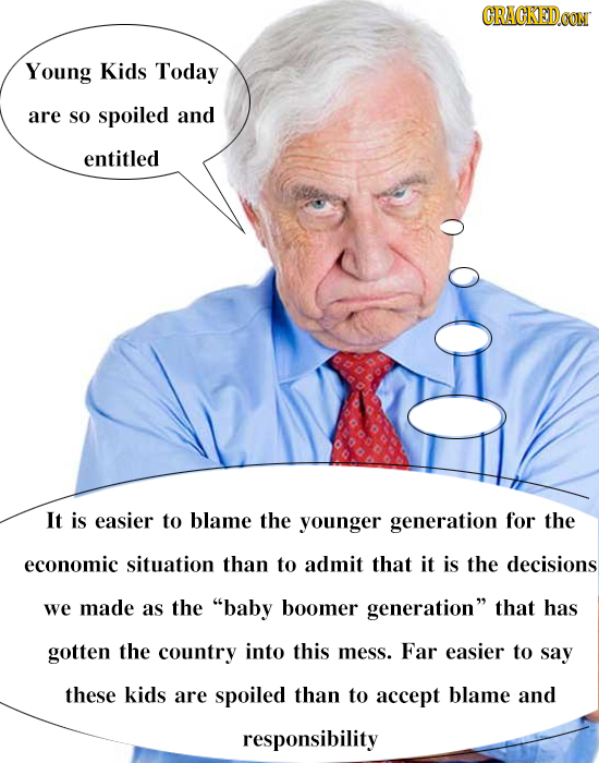 CRACKEDCON Young Kids Today are so spoiled and entitled It is easier to blame the younger generation for the economic situation than to admit that it