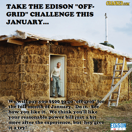 CRACKED.COM TAKE THE EDISON OFF- GRID CHALLENGE THIS JANUARY... WWe wil pay yoU $500 to go offgrid for the full month of Januar Do it. See how you