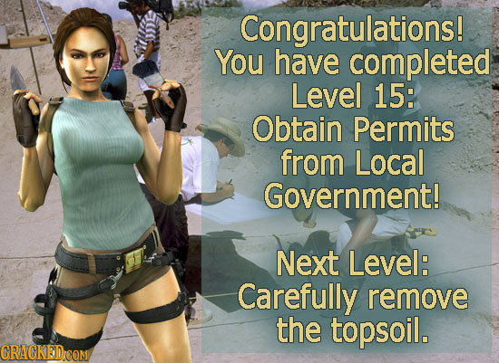 Congratulations! You have completed Level 15: Obtain Permits from Local Government! Next Level: Carefully remove the topsoil. CRACKEDOOM