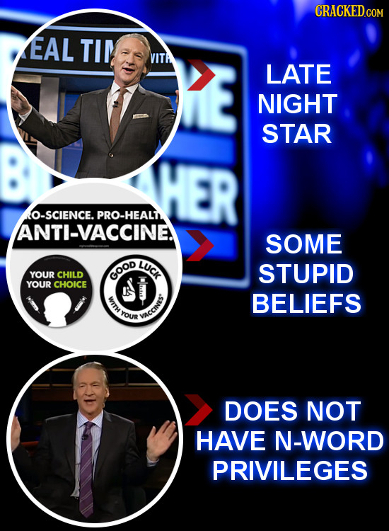 EAL TIM VITA LATE NIGHT STAR O-SCIENCE. PRO-HEALN ANTI-VACCINE SOME LUCK STUPID YOUR CHILD GOOD YOUR CHOICE BELIEFS YOUR VACCINIS DOES NOT HAVE N-WORD