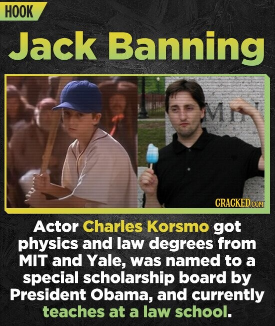 HOOK Jack Banning Mi CRACKED CO Actor Charles Korsmo got physics and law degrees from MIT and Yale, was named to a special scholarship board by Presid