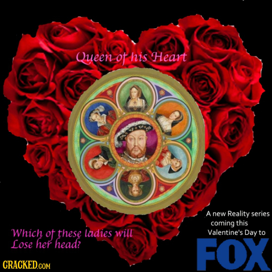 Queen ot his Heart A new Reality series coming this Which ot these ladies will Valentine's Day to Lose her head? FOX CRACKED.COM