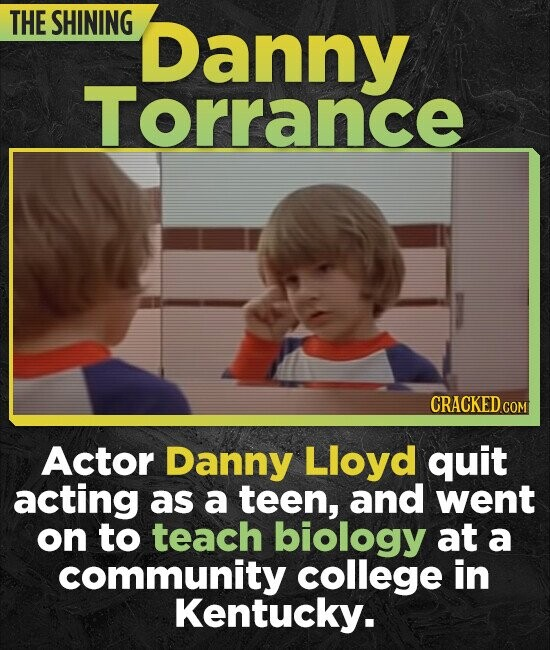 THE SHINING Danny Torrance CRACKED COM Actor Danny Lloyd quit acting as a teen, and went on to teach biology at a community college in Kentucky.