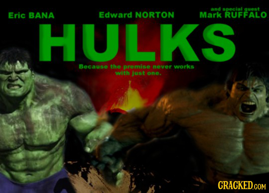 and spectat guest Eric BANA Edward NORTON Mark RUFFALO HULKS Because the premise never works with just one. CRACKED.COM