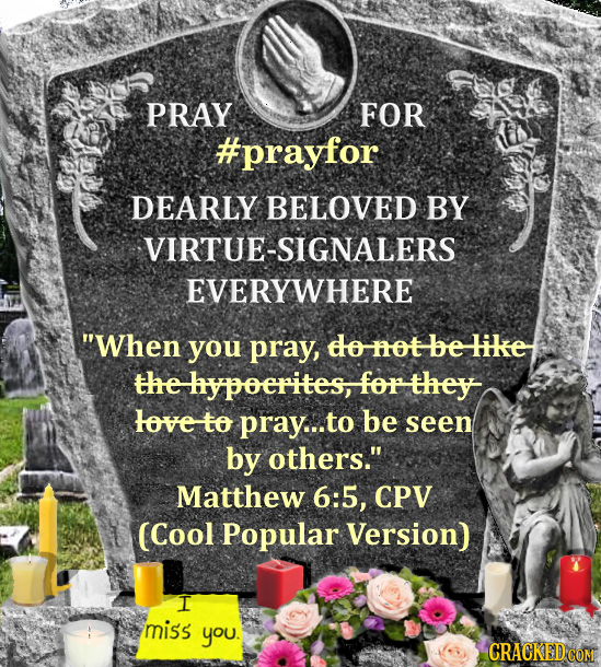 PRAY FOR #prayfor DEARLY BELOVED BY VIRTUE-SIGNALERS EVERYWHERE When you pray, do mot be like the hypoerites, for they tove to pray... to be seen by