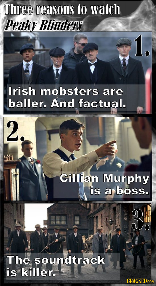 Three reasons to watch Peaky Blinders 1. lrish mobsters are baller. And factual. 2. Cillian Murphy is a boss. 3: The soundtrack is killer.
