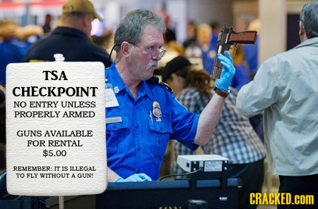 TSA CHECKPOINT NO ENTRY UNLESS PROPERLY ARMED GUNS AVAILABLE FOR RENTAL $5.00 REMEMRER IT IS ILLEGAL TO FLY WITHOUT A GUNT CRACKED.COM