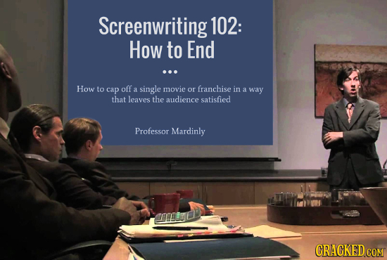 Screenwriting 102: How to End ... How to cap off franchise a single movie or in a way that leaves the audience satisfied Professor Mardinly CRACKED CO
