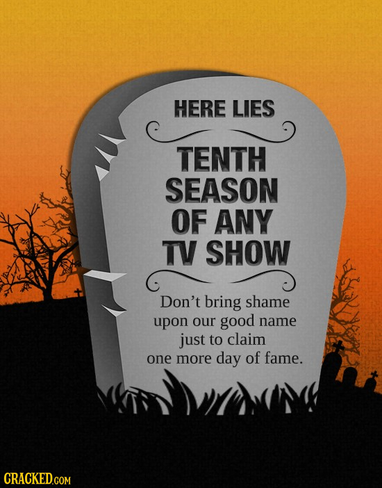 HERE LIES TENTH SEASON OF ANY TV SHOW Don't bring shame upon our good name just to claim one more day of fame. CRACKED.COM