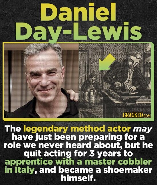 Daniel Day-Lewis CRACKEDC The legendary method actor may have just been preparing for a role we never heard about, but he quit acting for 3 years to a