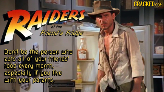 RAOES: ADER of the Frieno's Fridge Don't be the PATSON who eats all of your friends food every month, especially if you live with your parents.
