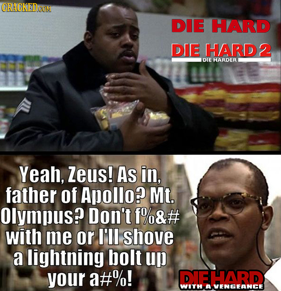 CRAGKEDcOM DIE HARD DIE HARD2 DIE HARDER Yeah, Zeus! As in, father of Apollo? Mt. Olympus? Don't f%&# with me or I'll shove a lightning bolt up your a