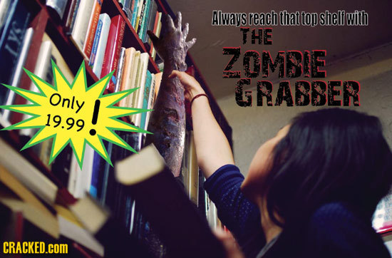 Always reach that top shelf with THE ZOMBIE GRABBER Only 19.99! b CRACKED.COM