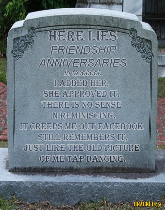 HERE LIES FRIENDSHIP ANNIVERSARIES in facebook I ADDED HER, SHE APPROVED IT. THERE IS NO SENSE IN REMINISCING. IT CREEPS ME OUT FACEBOOK STILL REMEMBE