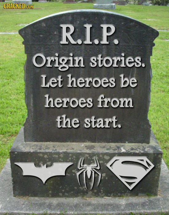 R.I.P. Origin stories. Let heroes be heroes from the start.