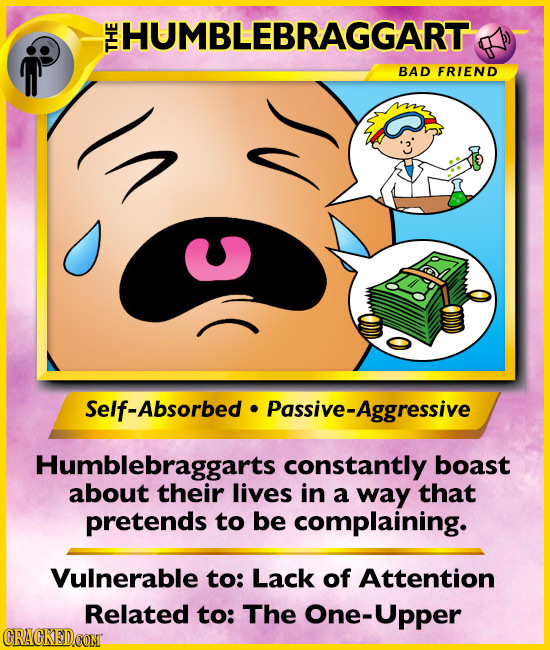 HUMBLEBRAGGART THE BAD FRIEND v C Self-Absorbed Passive-Aggressive Humblebraggarts constantly boast about their lives in a way that pretends to be com