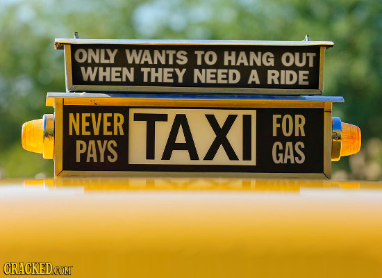 ONLY WANTS TO HANG OUT WHEN THEY NEED A RIDE NEVER TAXI FOR PAYS GAS CRACKED COMT