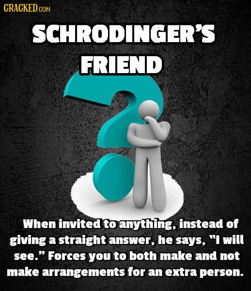 CRACKED COM SCHRODINGER'S FRIEND When invited to anything, instead of giving a straight answer, he says, I will see. Forces you to both make and not