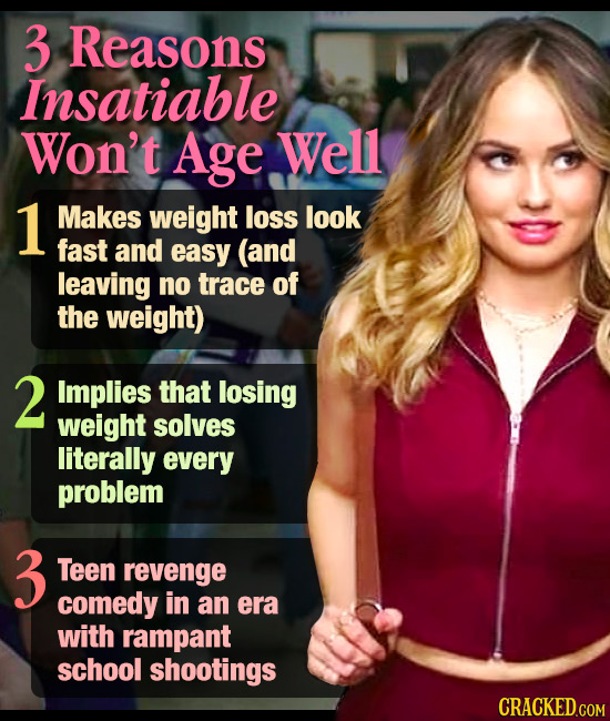 3 Reasons Insatiable Won't Age Well 1 Makes weight loss look fast and easy (and leaving no trace of the weight) 2 Implies that losing weight solves li