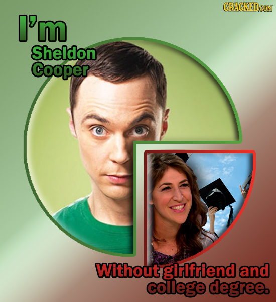 I'm Sheldon Cooper Without girlfriend and college degree.