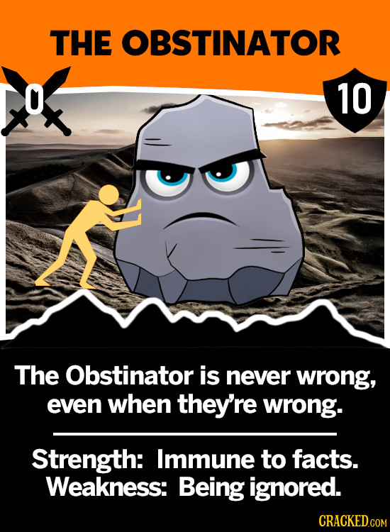 THE OBSTINATOR 10 The Obstinator is never wrong, even when they're wrong. Strength: Immune to facts. Weakness: Being ignored. CRACKED.COM